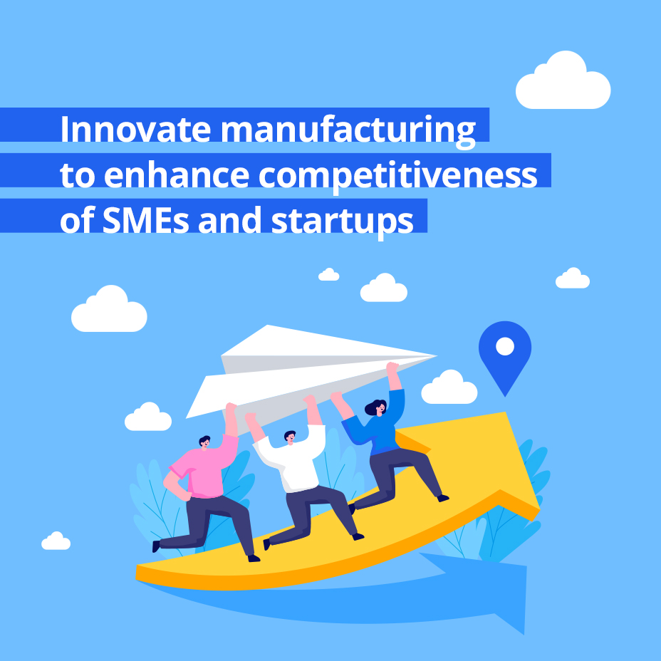 Innovate manufacturing  to enhance competitiveness of SMEs and startups